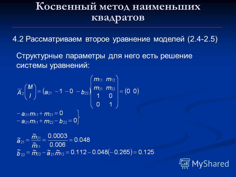 Косвенный метод наименьших квадратов 4.2 Рассматриваем второе уравнение моделей (2.4-2.5) Структурные параметры для него есть решение системы уравнений: