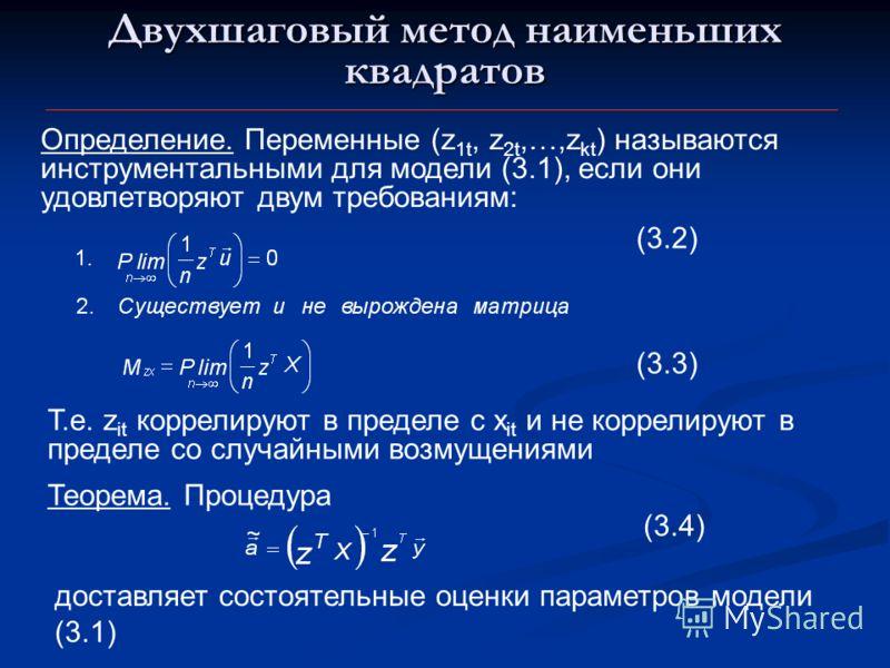 Двухшаговый метод наименьших квадратов Определение. Переменные (z 1t, z 2t,…,z kt ) называются инструментальными для модели (3.1), если они удовлетворяют двум требованиям: Т.е. z it коррелируют в пределе с x it и не коррелируют в пределе со случайным