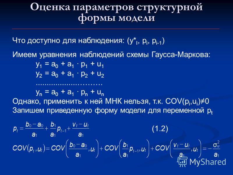 Оценка параметров структурной формы модели Что доступно для наблюдения: (y* I, p i, p i-1 ) Имеем уравнения наблюдений схемы Гаусса-Маркова: y 1 = a 0 + a 1 · p 1 + u 1 y 2 = a 0 + a 1 · p 2 + u 2...................………. y n = a 0 + a 1 · p n + u n Од