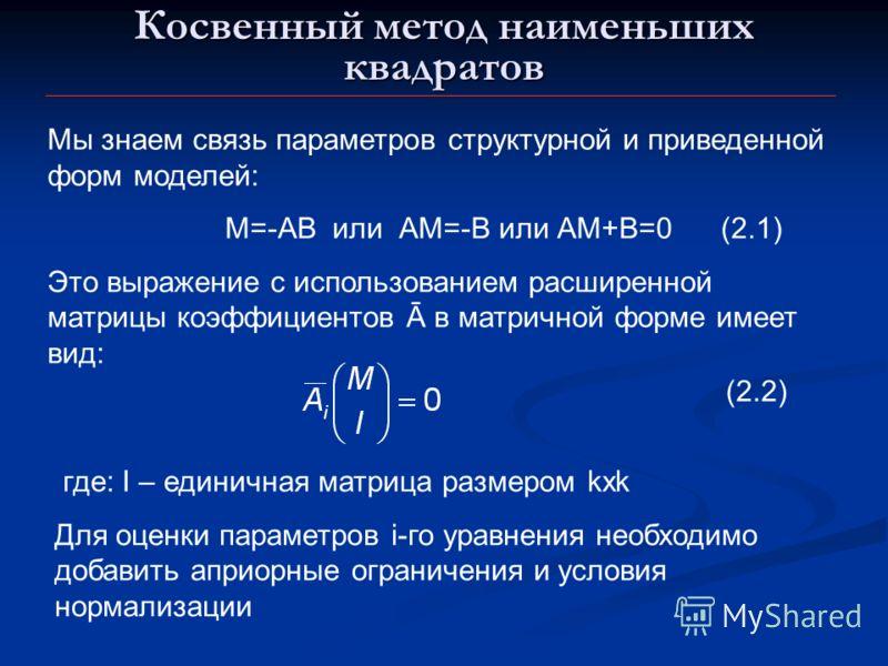 Косвенный метод наименьших квадратов Мы знаем связь параметров структурной и приведенной форм моделей: М=-АВ или АМ=-В или АМ+В=0 (2.1) Это выражение с использованием расширенной матрицы коэффициентов Ā в матричной форме имеет вид: (2.2) где: I – еди