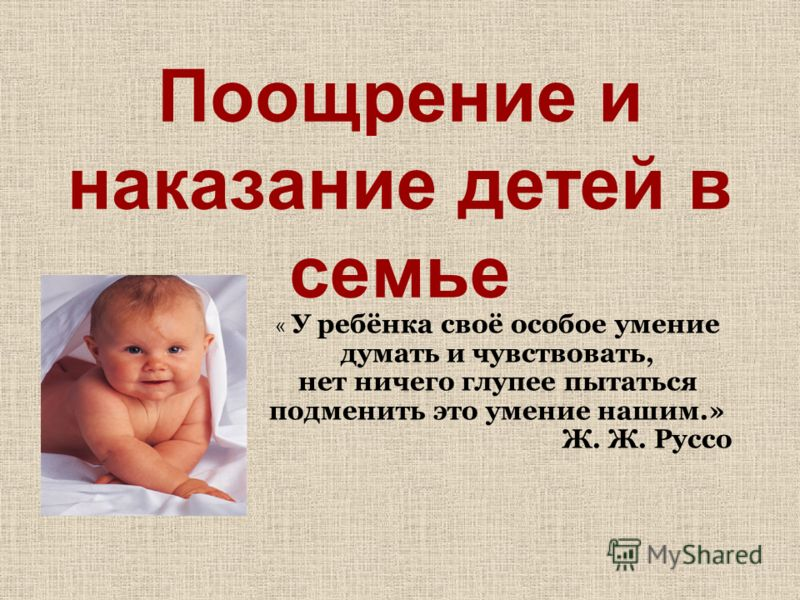 Поощрение и наказание детей в семье « У ребёнка своё особое умение думать и чувствовать, нет ничего глупее пытаться подменить это умение нашим.» Ж. Ж. Руссо