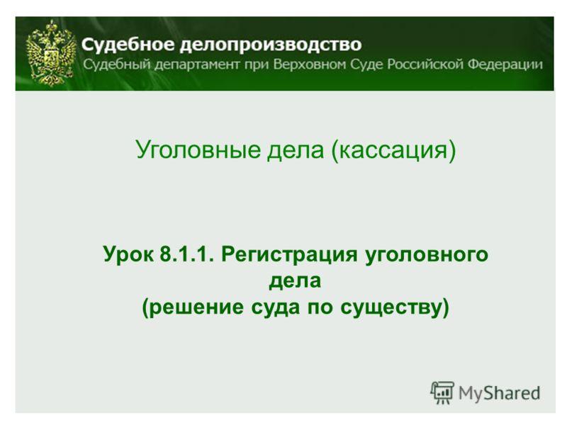 Уголовные дела (кассация) Урок 8.1.1. Регистрация уголовного дела (решение суда по существу)