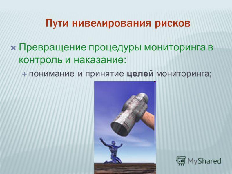 Пути нивелирования рисков Превращение процедуры мониторинга в контроль и наказание: понимание и принятие целей мониторинга;
