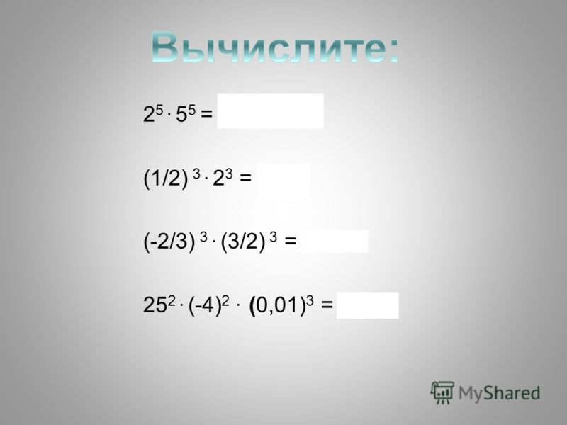 2 5. 5 5 = 100 000 (1/2) 3. 2 3 = 1 (-2/3) 3. (3/2) 3 = -1 25 2. (-4) 2. (0,01) 3 = 0,01