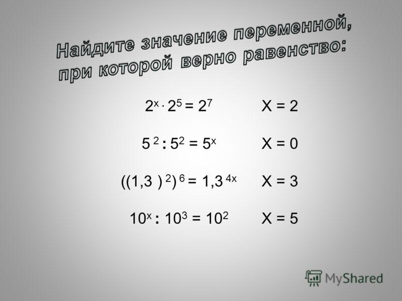 2 х. 2 5 = 2 7 5 2 : 5 2 = 5 х ((1,3 ) 2 ) 6 = 1,3 4х 10 х : 10 3 = 10 2 Х = 2 Х = 0 Х = 3 Х = 5