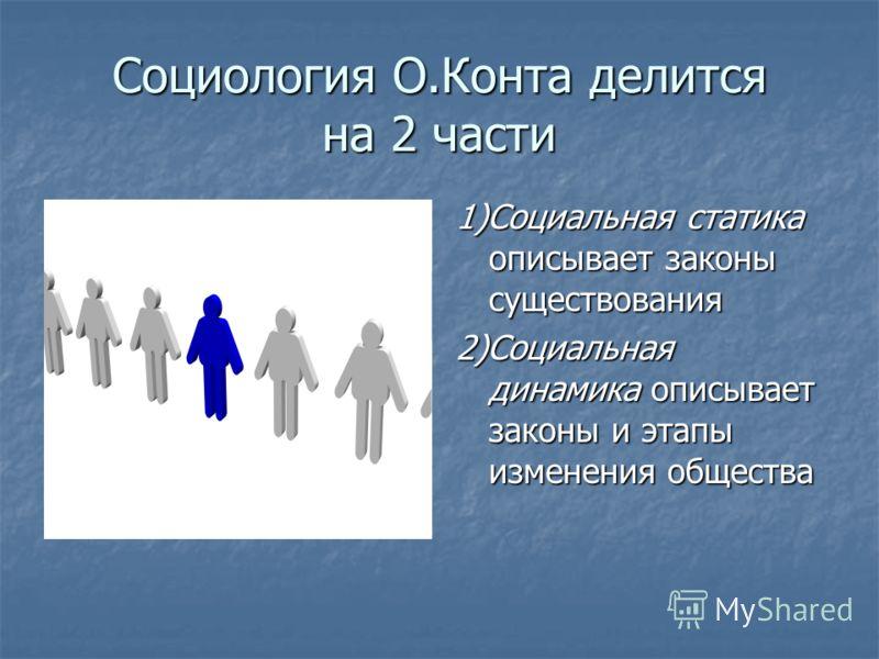 Социология О.Конта делится на 2 части 1)Социальная статика описывает законы существования 2)Социальная динамика описывает законы и этапы изменения общества