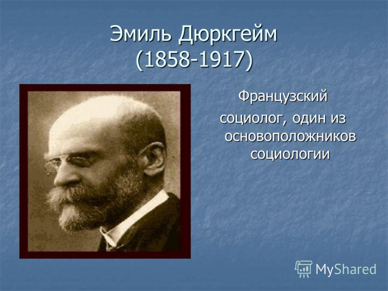 Эмиль Дюркгейм (1858-1917) Французский социолог, один из основоположников социологии