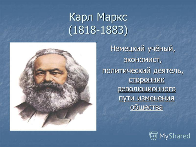 Карл Маркс (1818-1883) Немецкий учёный, экономист, политический деятель, сторонник революционного пути изменения общества
