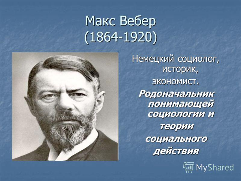 Макс Вебер (1864-1920) Немецкий социолог, историк, экономист. Родоначальник понимающей социологии и теориисоциальногодействия
