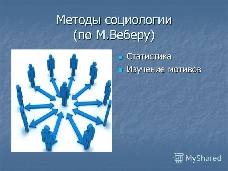 Методы социологии (по М.Веберу) Статистика Статистика Изучение мотивов Изучение мотивов