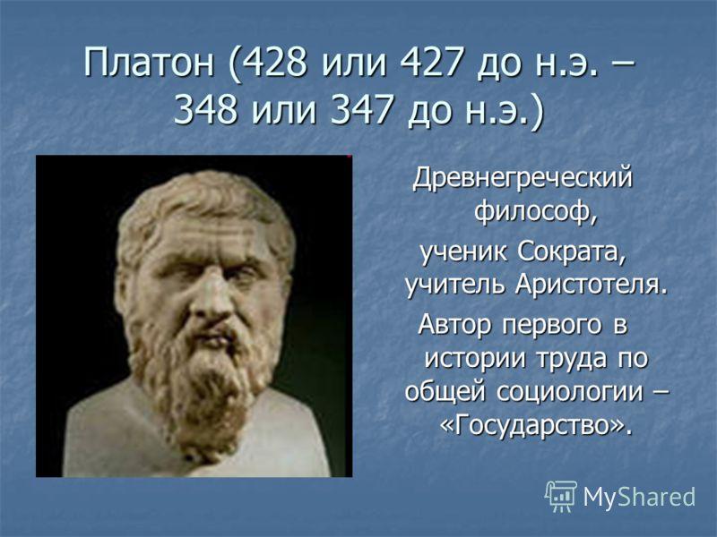 Платон (428 или 427 до н.э. – 348 или 347 до н.э.) Древнегреческий философ, ученик Сократа, учитель Аристотеля. Автор первого в истории труда по общей социологии – «Государство».