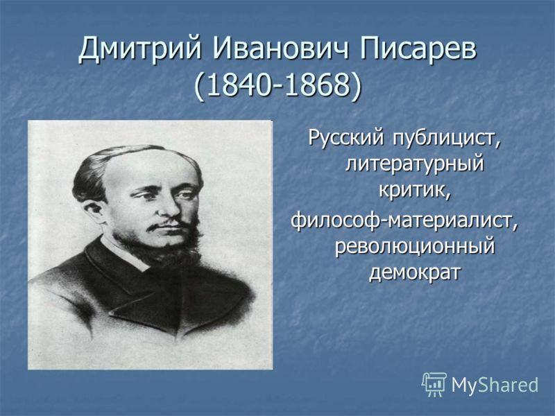 Дмитрий Иванович Писарев (1840-1868) Русский публицист, литературный критик, философ-материалист, революционный демократ