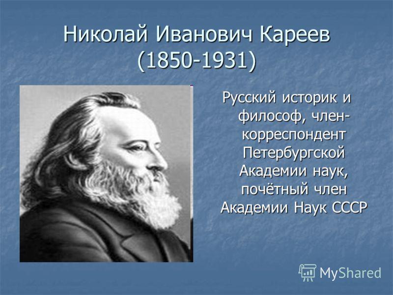 Николай Иванович Кареев (1850-1931) Русский историк и философ, член- корреспондент Петербургской Академии наук, почётный член Академии Наук СССР