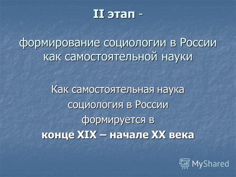 II этап - формирование социологии в России как самостоятельной науки Как самостоятельная наука социология в России формируется в конце XIX – начале XX века