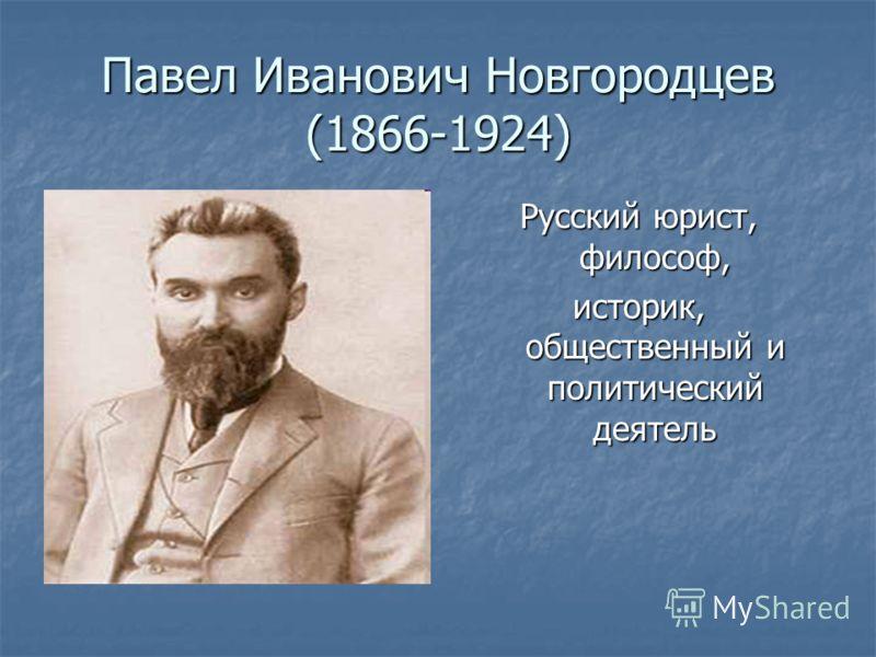 Павел Иванович Новгородцев (1866-1924) Русский юрист, философ, историк, общественный и политический деятель