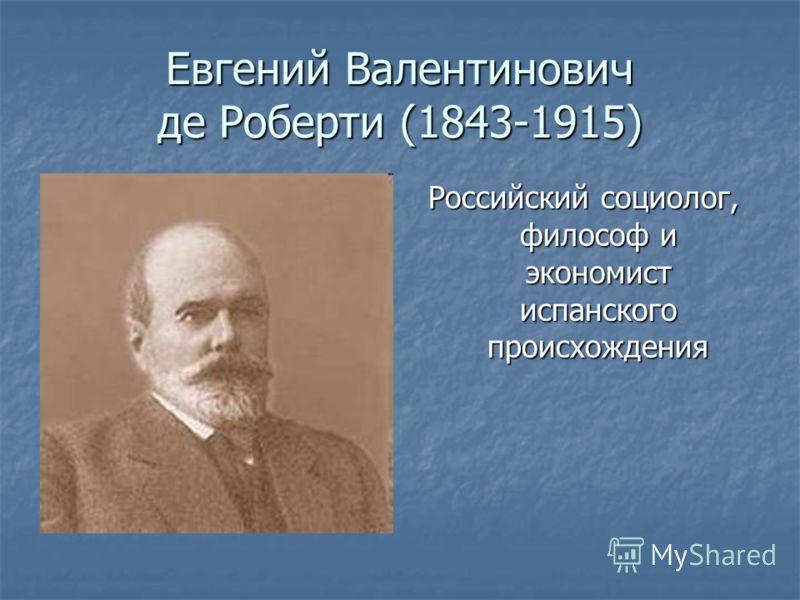 Евгений Валентинович де Роберти (1843-1915) Российский социолог, философ и экономист испанского происхождения