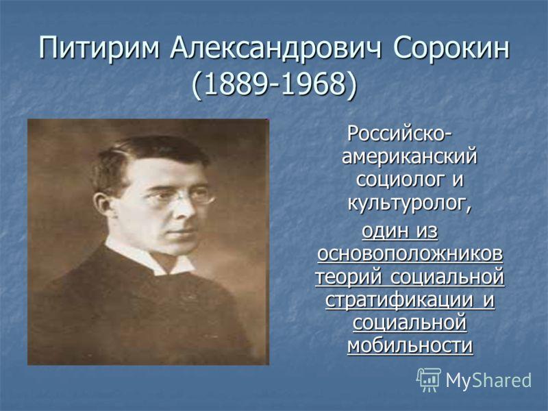 Питирим Александрович Сорокин (1889-1968) Российско- американский социолог и культуролог, один из основоположников теорий социальной стратификации и социальной мобильности