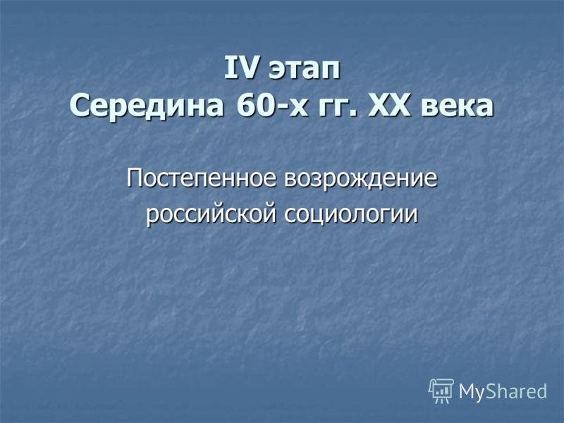 IV этап Середина 60-х гг. XX века Постепенное возрождение российской социологии