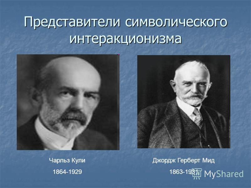 Представители символического интеракционизма Чарльз Кули 1864-1929 Джордж Герберт Мид 1863-1931