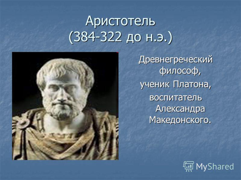 Аристотель (384-322 до н.э.) Древнегреческий философ, ученик Платона, воспитатель Александра Македонского.