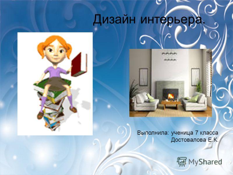 Дизайн интерьера. Выполнила: ученица 7 класса Достовалова Е.К.