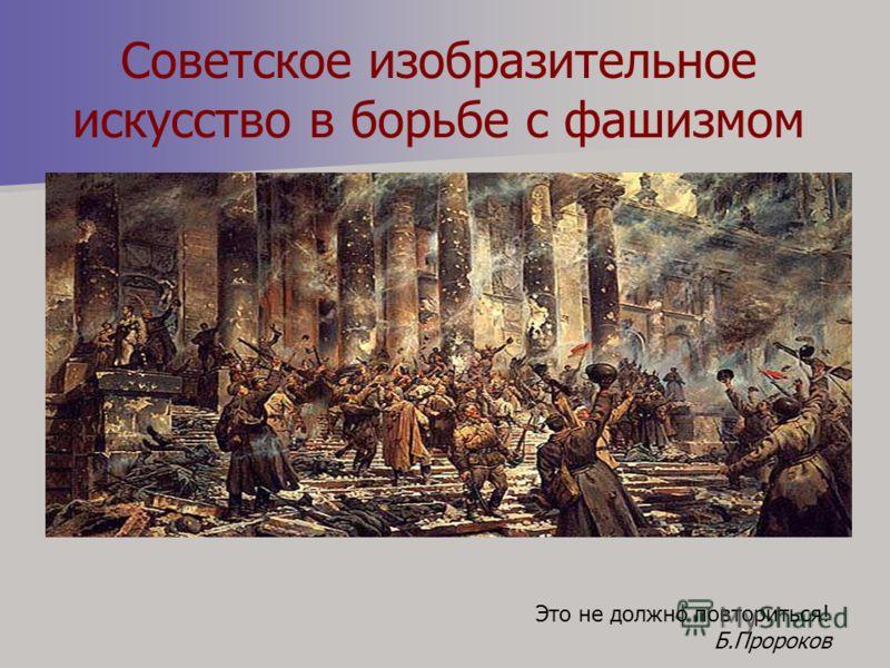 Советское изобразительное искусство в борьбе с фашизмом Это не должно повториться! Б.Пророков