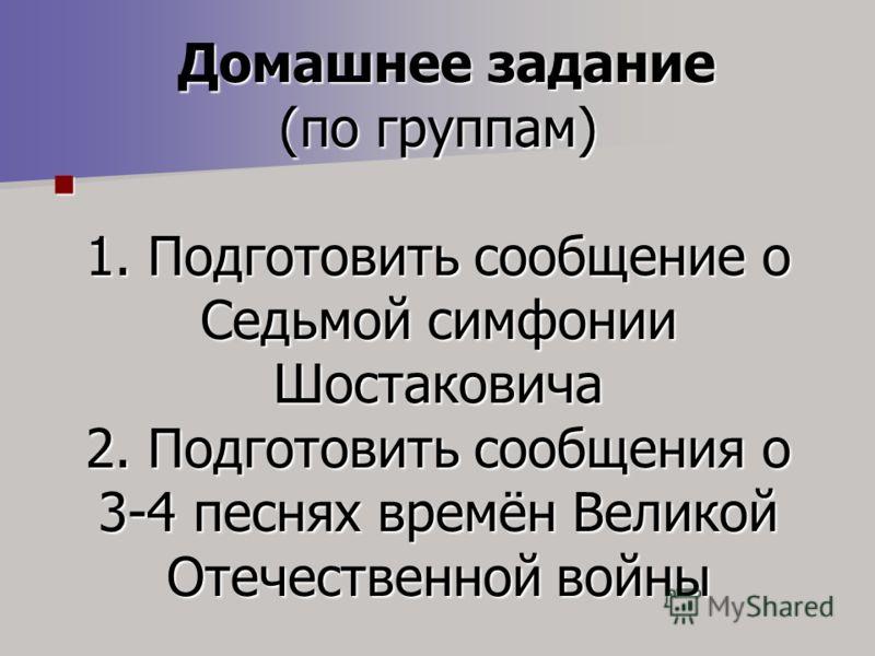 Домашнее задание (по группам) 1. Подготовить сообщение о Седьмой симфонии Шостаковича 2. Подготовить сообщения о 3-4 песнях времён Великой Отечественной войны Домашнее задание (по группам) 1. Подготовить сообщение о Седьмой симфонии Шостаковича 2. По