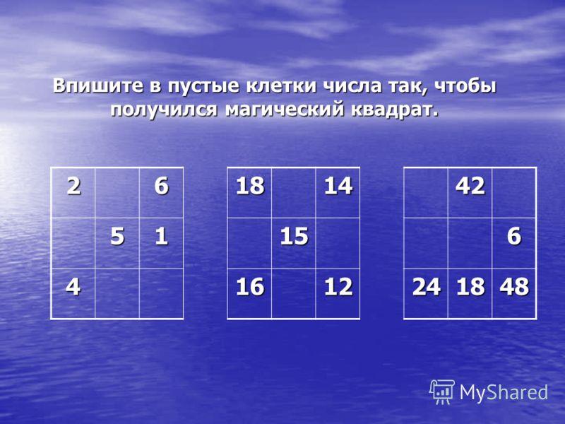 26181442 51156 41612241848 Впишите в пустые клетки числа так, чтобы получился магический квадрат.