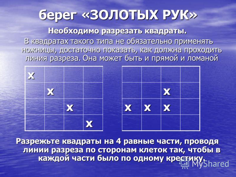 берег «ЗОЛОТЫХ РУК» Необходимо разрезать квадраты. В квадратах такого типа не обязательно применять ножницы, достаточно показать, как должна проходить линия разреза. Она может быть и прямой и ломаной В квадратах такого типа не обязательно применять н