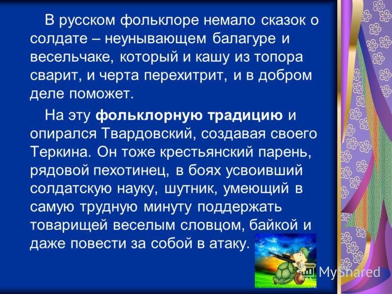 В русском фольклоре немало сказок о солдате – неунывающем балагуре и весельчаке, который и кашу из топора сварит, и черта перехитрит, и в добром деле поможет. На эту фольклорную традицию и опирался Твардовский, создавая своего Теркина. Он тоже кресть