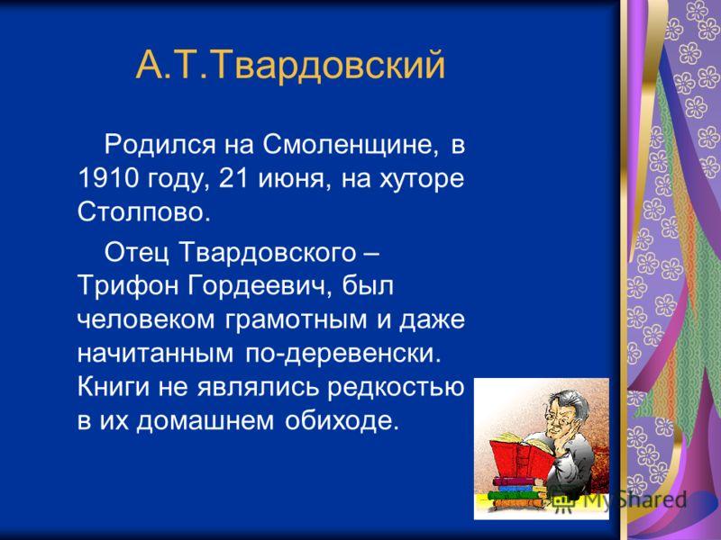 А.Т.Твардовский Родился на Смоленщине, в 1910 году, 21 июня, на хуторе Столпово. Отец Твардовского – Трифон Гордеевич, был человеком грамотным и даже начитанным по-деревенски. Книги не являлись редкостью в их домашнем обиходе.