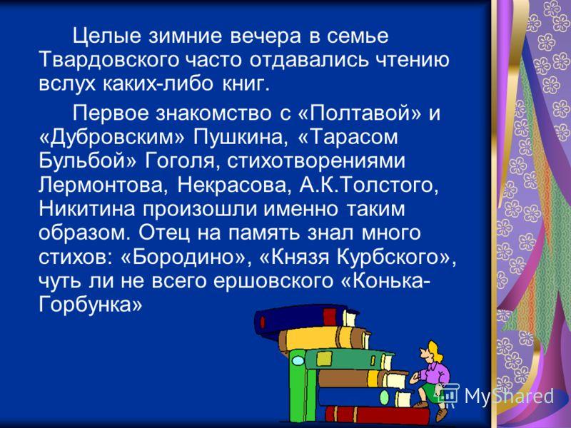 Целые зимние вечера в семье Твардовского часто отдавались чтению вслух каких-либо книг. Первое знакомство с «Полтавой» и «Дубровским» Пушкина, «Тарасом Бульбой» Гоголя, стихотворениями Лермонтова, Некрасова, А.К.Толстого, Никитина произошли именно та