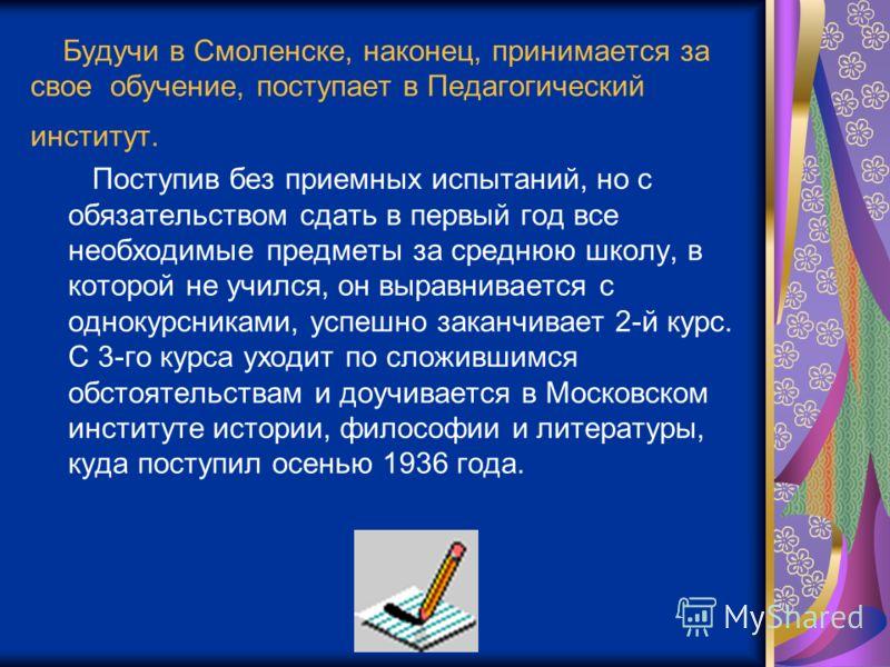 Будучи в Смоленске, наконец, принимается за свое обучение, поступает в Педагогический институт. Поступив без приемных испытаний, но с обязательством сдать в первый год все необходимые предметы за среднюю школу, в которой не учился, он выравнивается с