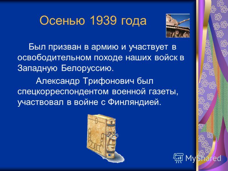 Осенью 1939 года Был призван в армию и участвует в освободительном походе наших войск в Западную Белоруссию. Александр Трифонович был спецкорреспондентом военной газеты, участвовал в войне с Финляндией.