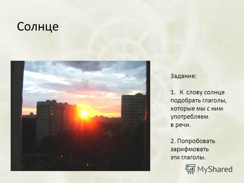 Солнце Задание: 1.К слову солнце подобрать глаголы, которые мы с ним употребляем в речи. 2. Попробовать зарифмовать эти глаголы.