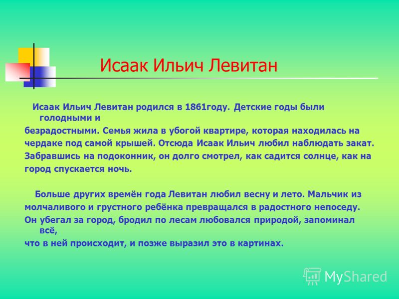 Исаак Ильич Левитан Исаак Ильич Левитан родился в 1861году. Детские годы были голодными и безрадостными. Семья жила в убогой квартире, которая находилась на чердаке под самой крышей. Отсюда Исаак Ильич любил наблюдать закат. Забравшись на подоконник,