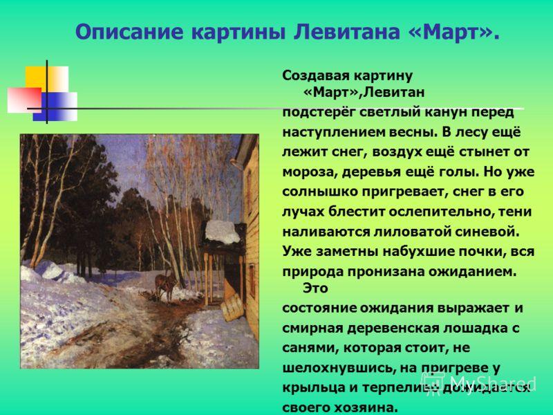 Описание картины Левитана «Март». Создавая картину «Март»,Левитан подстерёг светлый канун перед наступлением весны. В лесу ещё лежит снег, воздух ещё стынет от мороза, деревья ещё голы. Но уже солнышко пригревает, снег в его лучах блестит ослепительн