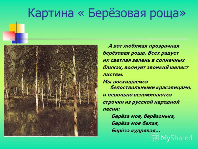 Картина « Берёзовая роща» А вот любимая прозрачная берёзовая роща. Всех радует их светлая зелень в солнечных бликах, волнует звонкий шелест листвы. Мы восхищаемся белоствольными красавицами, и невольно вспоминаются строчки из русской народной песни: