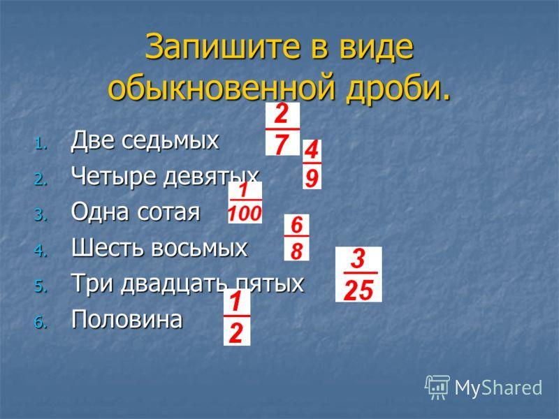 Запишите в виде обыкновенной дроби. 1. Две седьмых 2. Четыре девятых 3. Одна сотая 4. Шесть восьмых 5. Три двадцать пятых 6. Половина