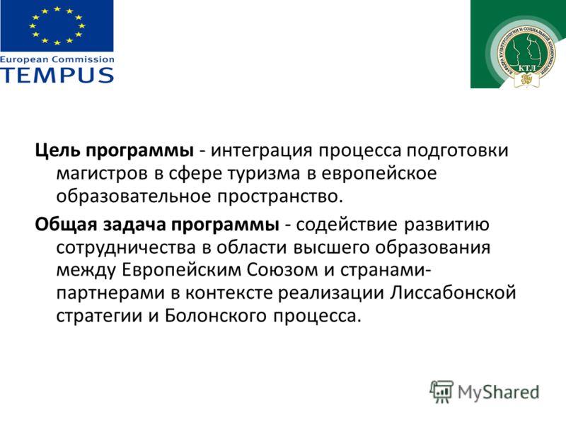 Цель программы - интеграция процесса подготовки магистров в сфере туризма в европейское образовательное пространство. Общая задача программы - содействие развитию сотрудничества в области высшего образования между Европейским Союзом и странами- партн