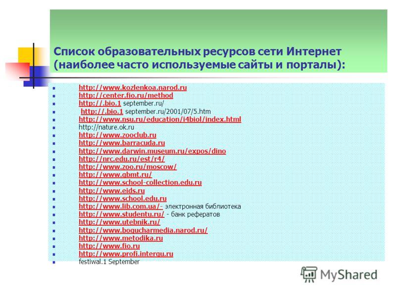 Список образовательных ресурсов сети Интернет (наиболее часто используемые сайты и порталы): http://www.kozlenkoa.narod.ru http://center.fio.ru/method http://.bio.1 september.ru/ http://.bio.1 http://.bio.1 september.ru/2001/07/5.htmhttp://.bio.1 htt