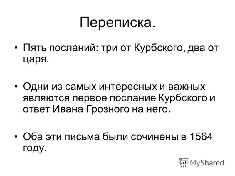 Переписка. Пять посланий: три от Курбского, два от царя. Одни из самых интересных и важных являются первое послание Курбского и ответ Ивана Грозного на него. Оба эти письма были сочинены в 1564 году.