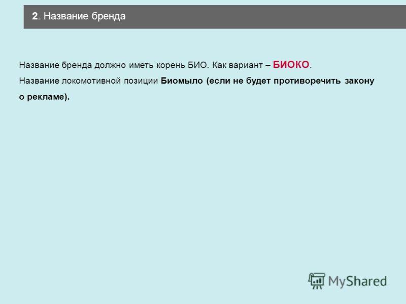 2. Название бренда Название бренда должно иметь корень БИО. Как вариант – БИОКО. Название локомотивной позиции Биомыло (если не будет противоречить закону о рекламе).