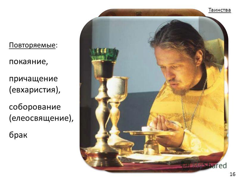 Повторяемые: покаяние, причащение (евхаристия), соборование (елеосвящение), брак Таинства 16