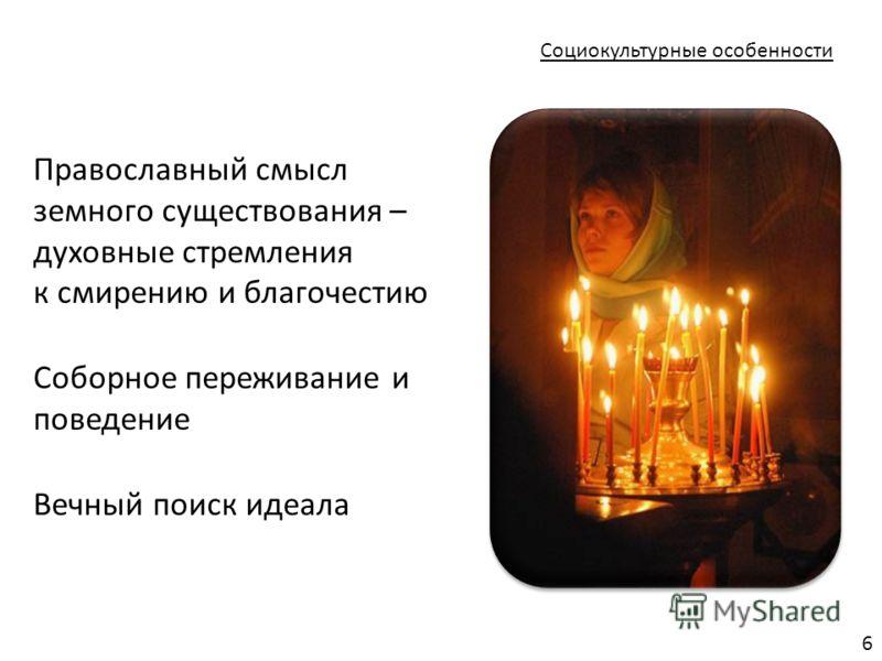 Социокультурные особенности Православный смысл земного существования – духовные стремления к смирению и благочестию Соборное переживание и поведение Вечный поиск идеала 6