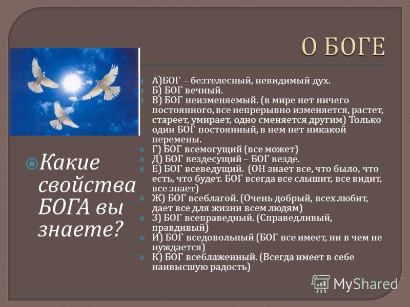 Какие свойства БОГА вы знаете ? А ) БОГ – безтелесный, невидимый дух. Б ) БОГ вечный. В ) БОГ неизменяемый. ( в мире нет ничего постоянного, все непрерывно изменяется, растет, стареет, умирает, одно сменяется другим ) Только один БОГ постоянный, в не