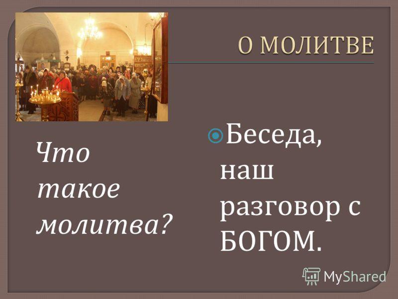 Что такое молитва ? Беседа, наш разговор с БОГОМ.