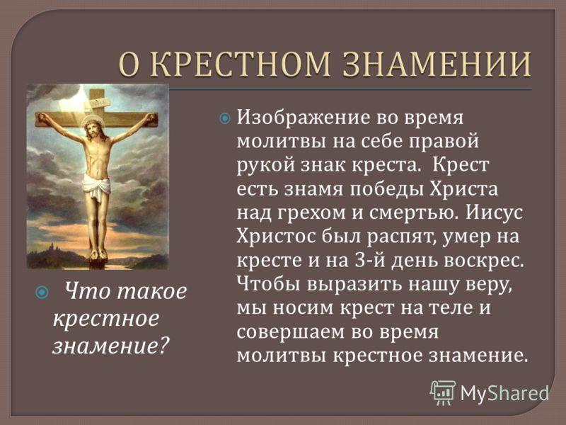 Что такое крестное знамение ? Изображение во время молитвы на себе правой рукой знак креста. Крест есть знамя победы Христа над грехом и смертью. Иисус Христос был распят, умер на кресте и на 3- й день воскрес. Чтобы выразить нашу веру, мы носим крес