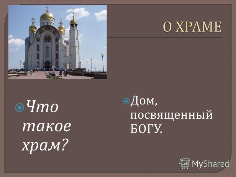 Что такое храм ? Дом, посвященный БОГУ.