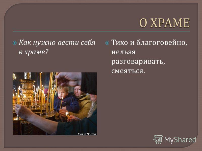 Как нужно вести себя в храме ? Тихо и благоговейно, нельзя разговаривать, смеяться.